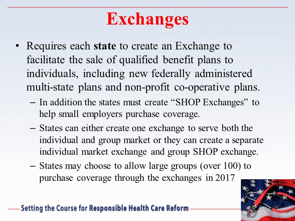 Exchanges Requires each state to create an Exchange to facilitate the sale of qualified benefit plans to individuals, including new federally administ