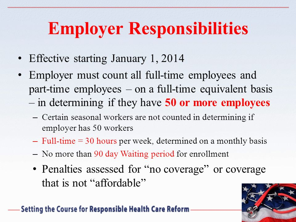 Employer Responsibilities Effective starting January 1, 2014 Employer must count all full-time employees and part-time employees – on a full-time equi
