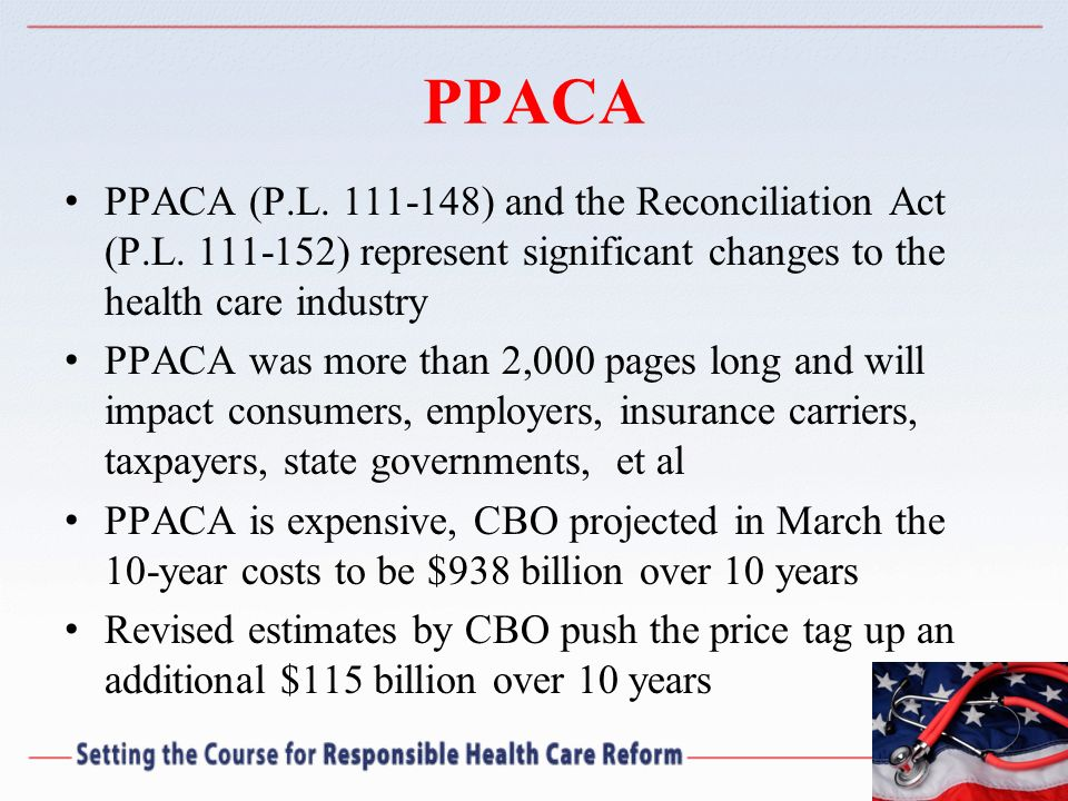 PPACA PPACA (P.L. 111-148) and the Reconciliation Act (P.L. 111-152) represent significant changes to the health care industry PPACA was more than 2,0