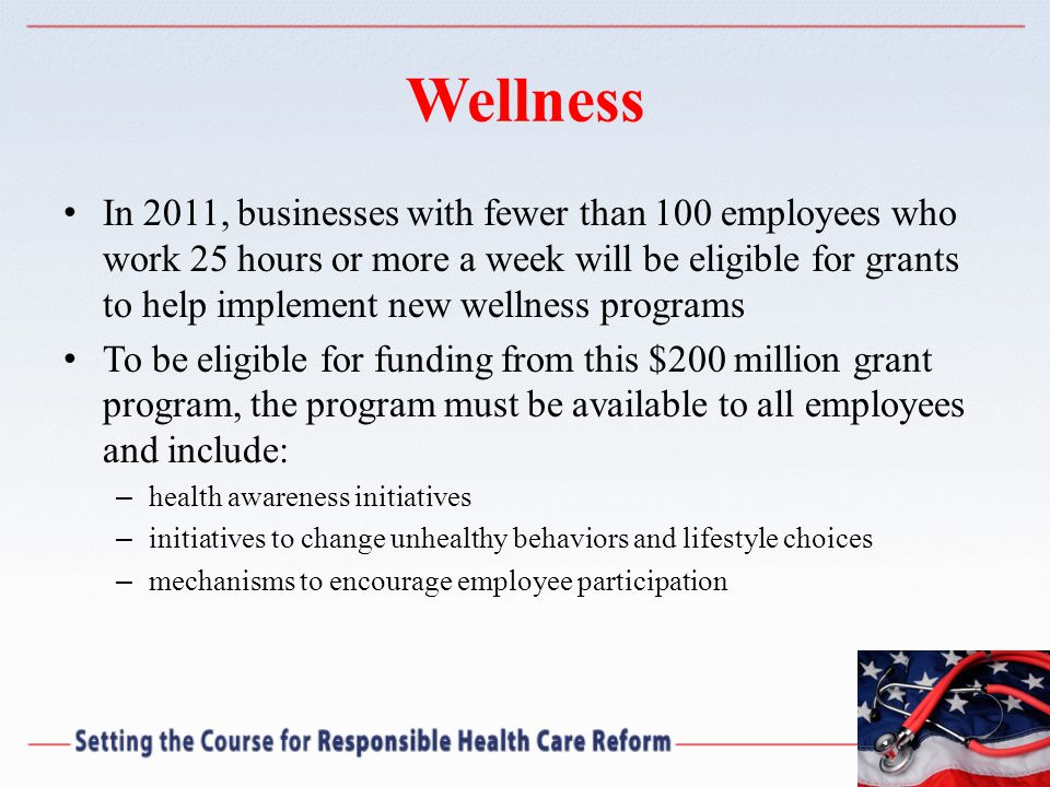 Wellness In 2011, businesses with fewer than 100 employees who work 25 hours or more a week will be eligible for grants to help implement new wellness