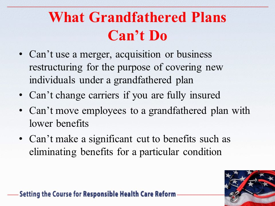 What Grandfathered Plans Cant Do Cant use a merger, acquisition or business restructuring for the purpose of covering new individuals under a grandfat