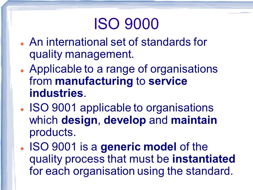 ISO 9000 An international set of standards for quality management. Applicable to a range of organisations from manufacturing to service industries. IS