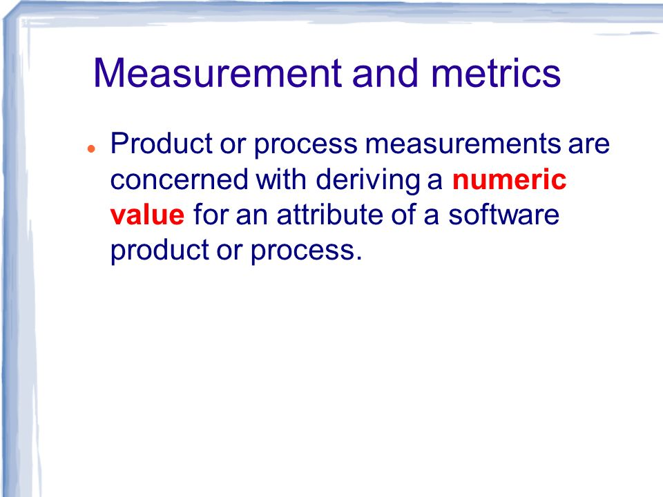 Measurement and metrics Product or process measurements are concerned with deriving a numeric value for an attribute of a software product or process.