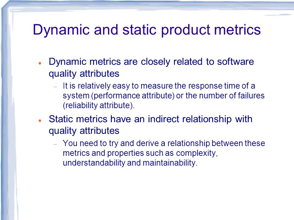 Dynamic and static product metrics Dynamic metrics are closely related to software quality attributes It is relatively easy to measure the response ti