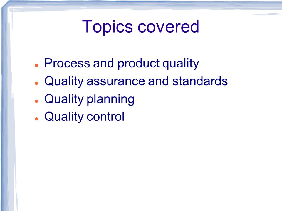 Topics covered Process and product quality Quality assurance and standards Quality planning Quality control