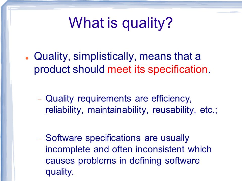 What is quality? Quality, simplistically, means that a product should meet its specification. Quality requirements are efficiency, reliability, mainta