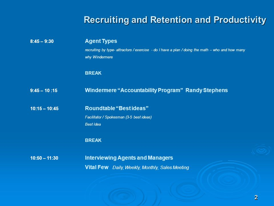 22 Recruiting and Retention and Productivity 8:45 – 9:30 Agent Types recruiting by type- attractors / exercise - do I have a plan / doing the math – who and how many why Windermere BREAK 9:45 – 10 :15 Windermere Accountability Program Randy Stephens 10:15 – 10:45 Roundtable Best ideas Facilitator / Spokesman (3-5 best ideas) Best Idea BREAK 10:50 – 11:30 Interviewing Agents and Managers Vital Few Daily, Weekly, Monthly, Sales Meeting