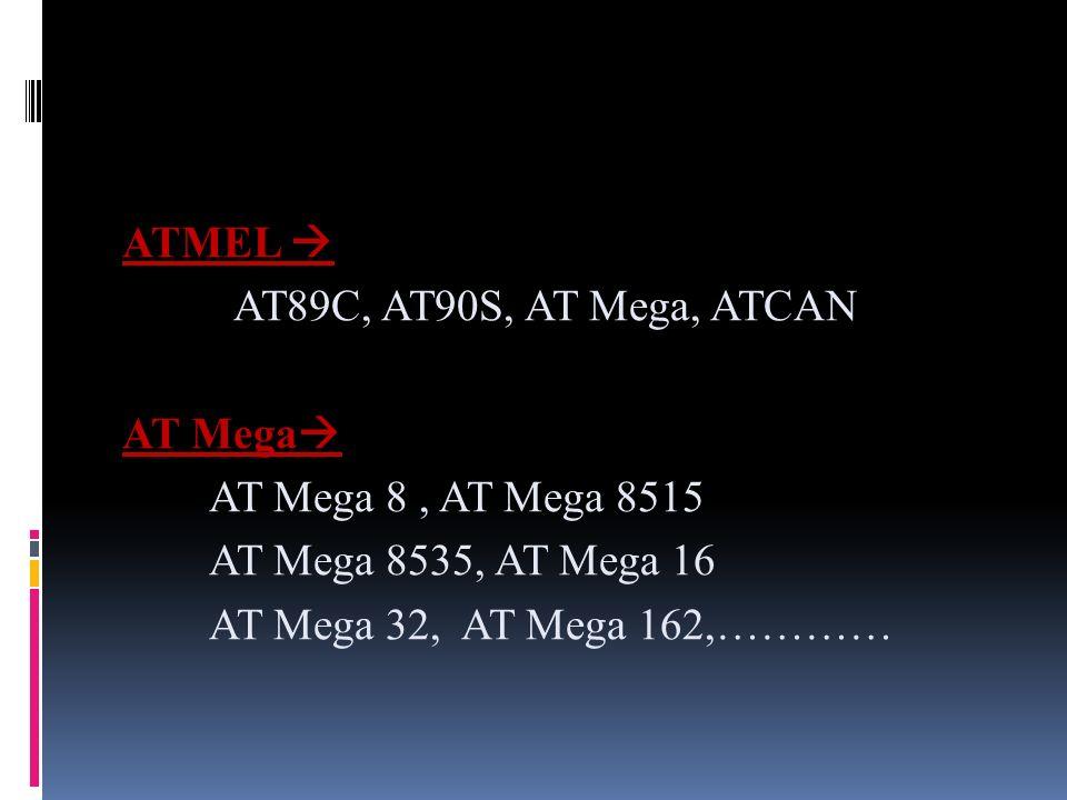 ATMEL AT89C, AT90S, AT Mega, ATCAN AT Mega AT Mega 8, AT Mega 8515 AT Mega 8535, AT Mega 16 AT Mega 32, AT Mega 162,…………
