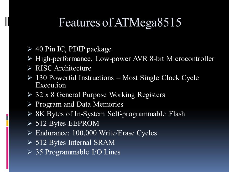 Features of ATMega8515 40 Pin IC, PDIP package High-performance, Low-power AVR 8-bit Microcontroller RISC Architecture 130 Powerful Instructions – Mos
