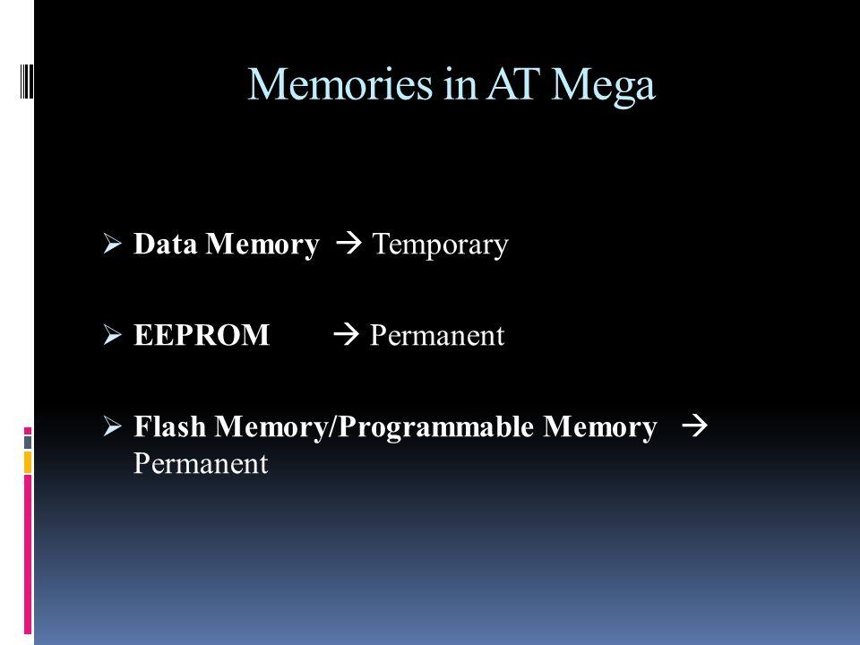 Memories in AT Mega Data Memory Temporary EEPROM Permanent Flash Memory/Programmable Memory Permanent