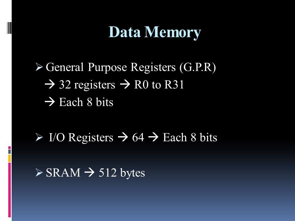 Data Memory General Purpose Registers (G.P.R) 32 registers R0 to R31 Each 8 bits I/O Registers 64 Each 8 bits SRAM 512 bytes