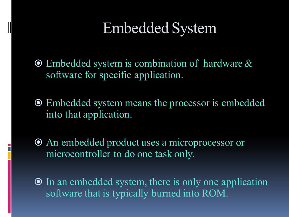 Embedded System Embedded system is combination of hardware & software for specific application. Embedded system means the processor is embedded into t