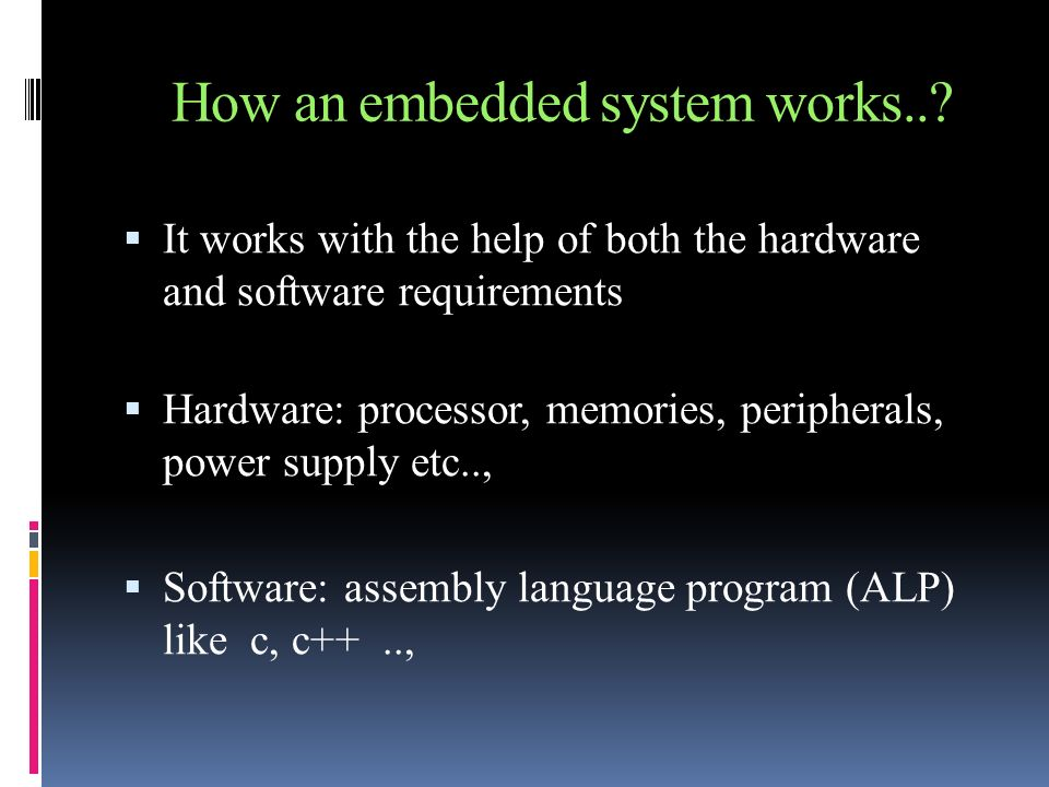 How an embedded system works..? It works with the help of both the hardware and software requirements Hardware: processor, memories, peripherals, powe