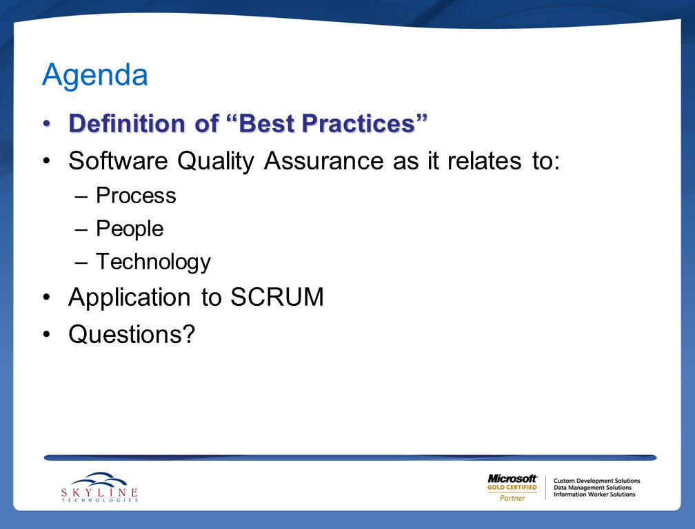 Agenda Definition of Best Practices Software Quality Assurance as it relates to:Software Quality Assurance as it relates to: –Process –People –Technology Application to SCRUM Questions?