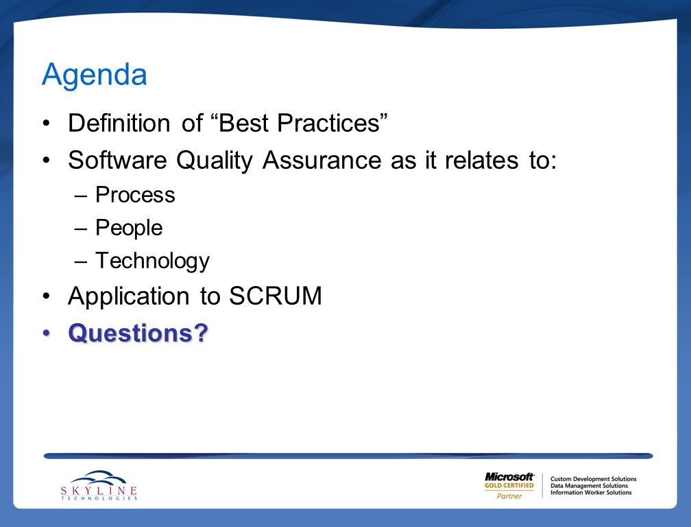 Agenda Definition of Best Practices Software Quality Assurance as it relates to: –Process –People –Technology Application to SCRUM Questions?Questions