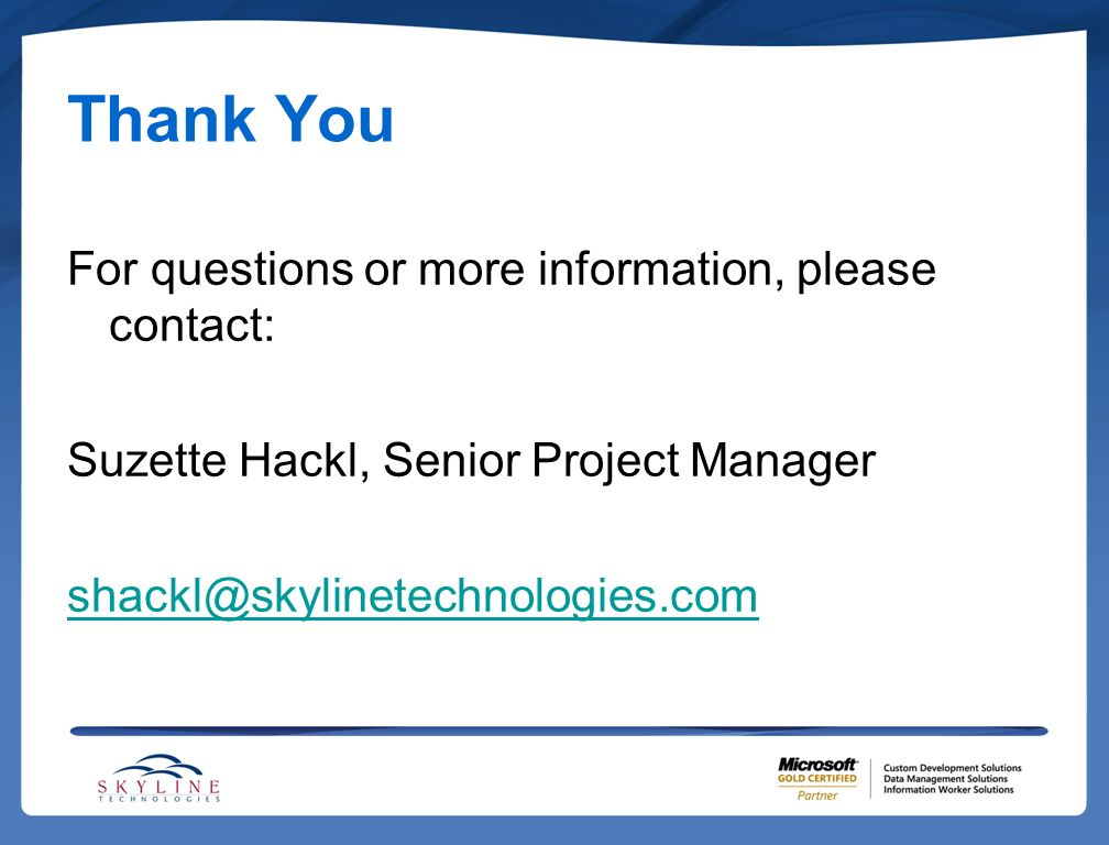 Thank You For questions or more information, please contact: Suzette Hackl, Senior Project Manager shackl@skylinetechnologies.com