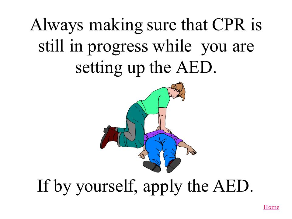 Home Apply AED as soon as you determine that your patient is not breathing and does not have a pulse.