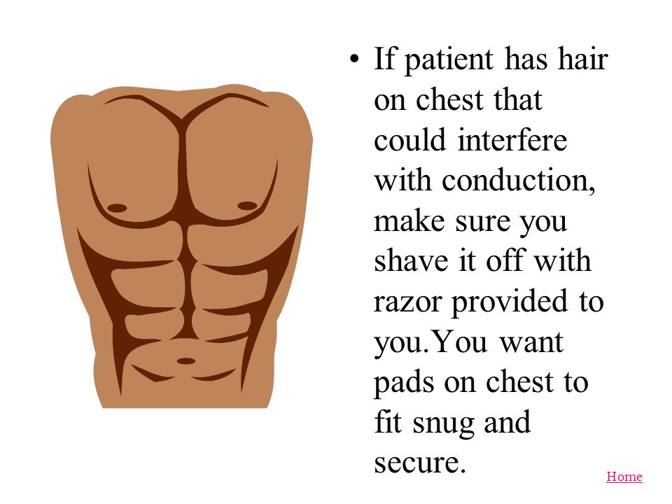 Home Ensure before putting pads on chest, it is clear of all patches, paste or pacemakers. Dont cover something up with pad.