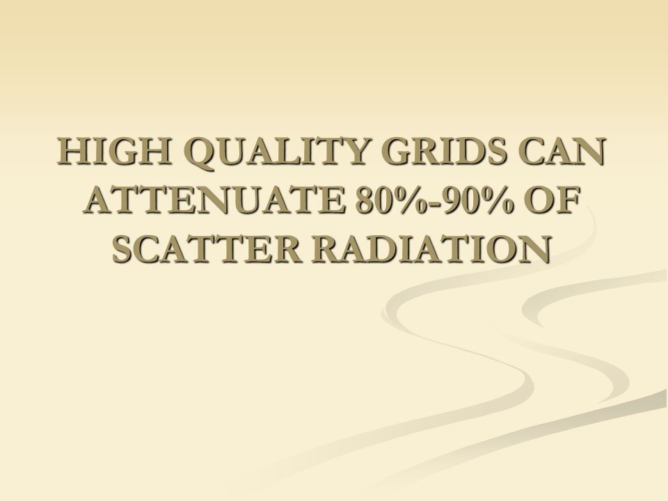 HIGH QUALITY GRIDS CAN ATTENUATE 80%-90% OF SCATTER RADIATION
