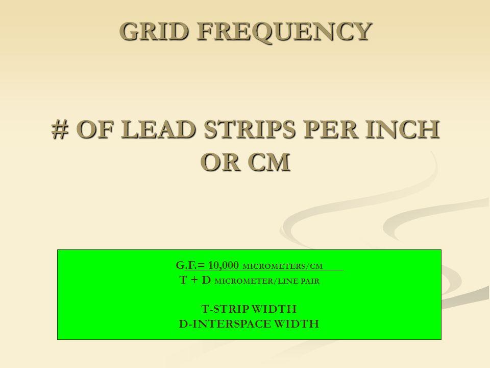 GRID FREQUENCY # OF LEAD STRIPS PER INCH OR CM G.F.= 10,000 MICROMETERS/CM T + D MICROMETER/LINE PAIR T-STRIP WIDTH D-INTERSPACE WIDTH