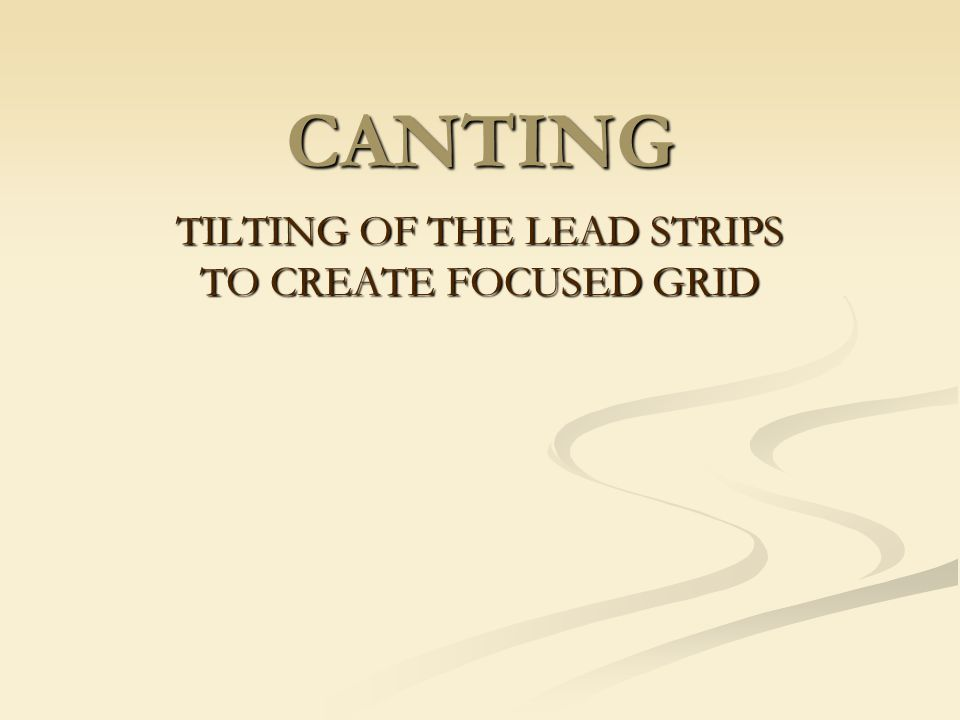 CANTING TILTING OF THE LEAD STRIPS TO CREATE FOCUSED GRID