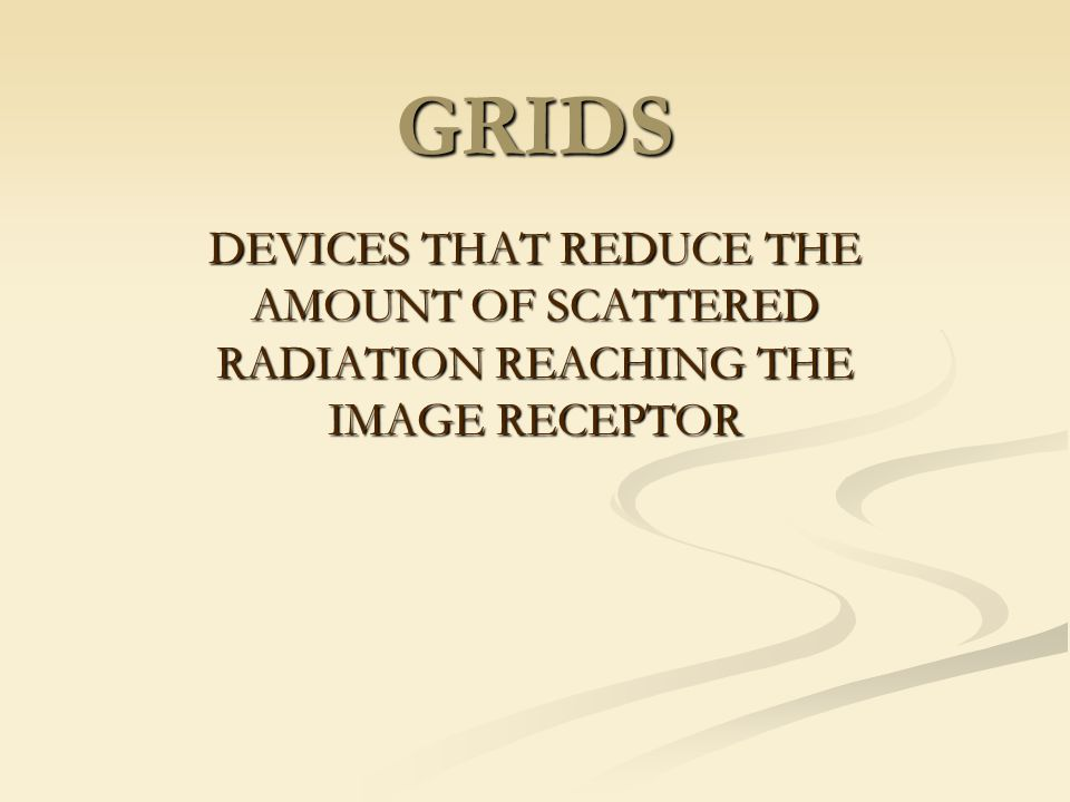 GRIDS DEVICES THAT REDUCE THE AMOUNT OF SCATTERED RADIATION REACHING THE IMAGE RECEPTOR