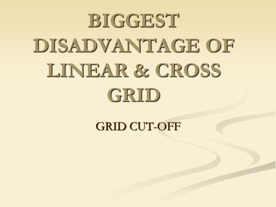 BIGGEST DISADVANTAGE OF LINEAR & CROSS GRID GRID CUT-OFF