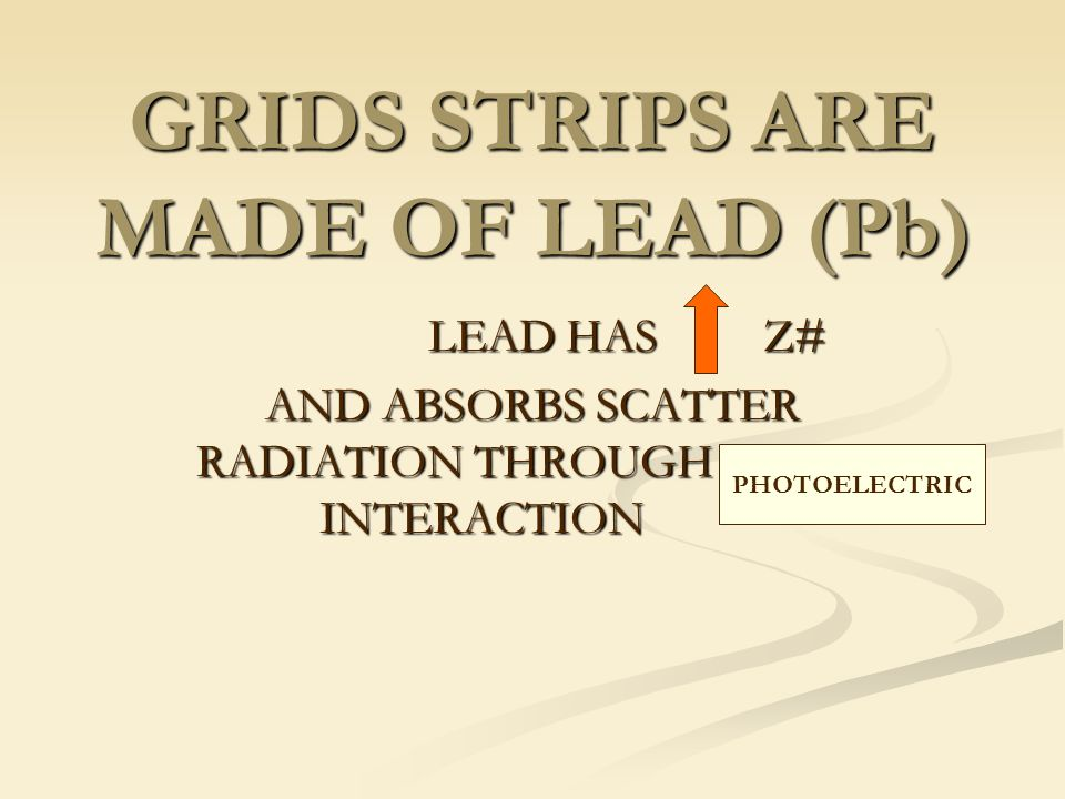 GRIDS STRIPS ARE MADE OF LEAD (Pb) LEAD HAS Z# LEAD HAS Z# AND ABSORBS SCATTER RADIATION THROUGH ______ INTERACTION PHOTOELECTRIC