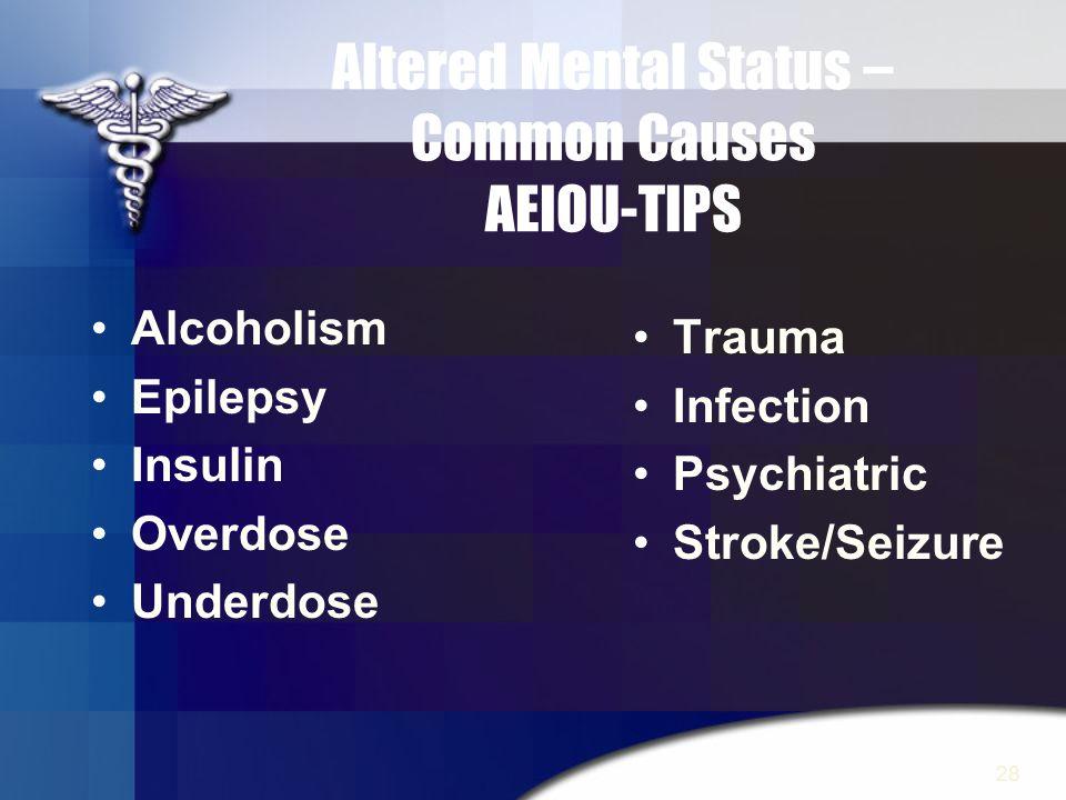 28 Altered Mental Status – Common Causes AEIOU-TIPS Alcoholism Epilepsy Insulin Overdose Underdose Trauma Infection Psychiatric Stroke/Seizure