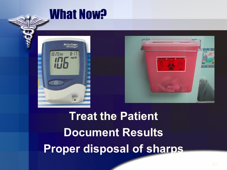 47 What Now? Treat the Patient Document Results Proper disposal of sharps
