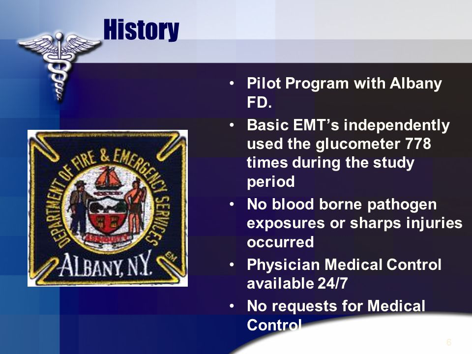 6 History Pilot Program with Albany FD. Basic EMTs independently used the glucometer 778 times during the study period No blood borne pathogen exposur