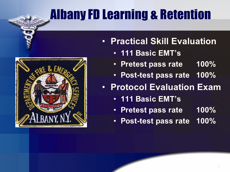 8 Albany FD Learning & Retention Practical Skill Evaluation 111 Basic EMTs Pretest pass rate 100% Post-test pass rate 100% Protocol Evaluation Exam 11