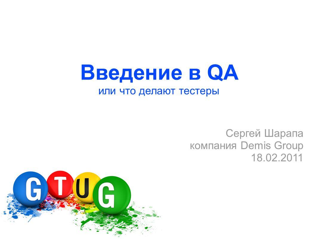 Введение в QA или что делают тестеры Сергей Шарапа компания Demis Group 18.02.2011