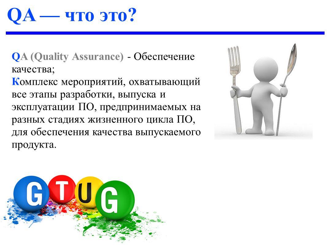 QA (Quality Assurance) - Обеспечение качества; Комплекс мероприятий, охватывающий все этапы разработки, выпуска и эксплуатации ПО, предпринимаемых на