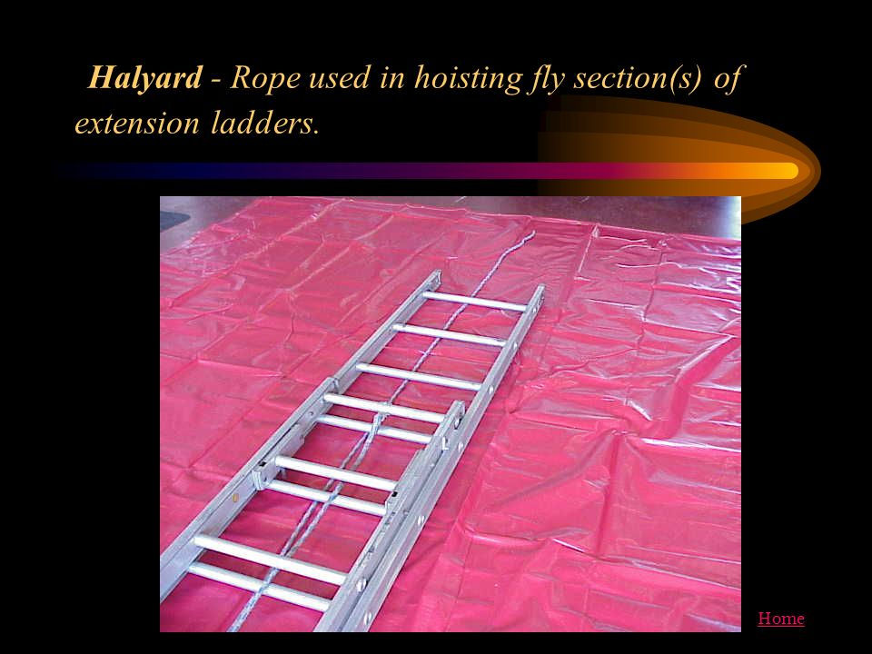 Home Halyard - Rope used in hoisting fly section(s) of extension ladders.