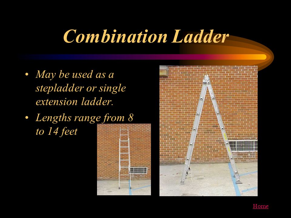 Home Combination Ladder May be used as a stepladder or single extension ladder. Lengths range from 8 to 14 feet