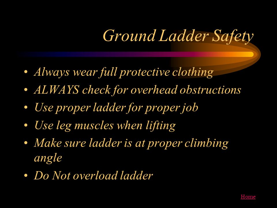 Home Ground Ladder Safety Always wear full protective clothing ALWAYS check for overhead obstructions Use proper ladder for proper job Use leg muscles