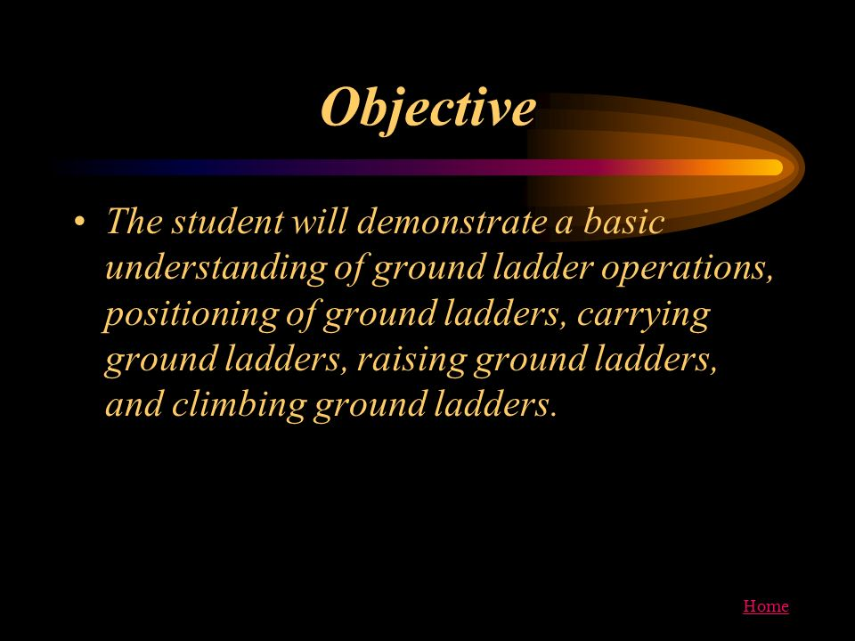 Home Objective The student will demonstrate a basic understanding of ground ladder operations, positioning of ground ladders, carrying ground ladders,