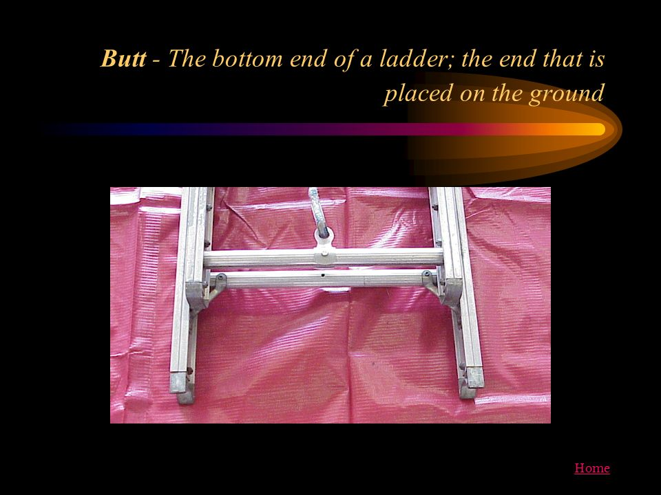 Home Butt - The bottom end of a ladder; the end that is placed on the ground