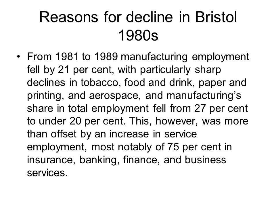 Reasons for decline in Bristol 1980s From 1981 to 1989 manufacturing employment fell by 21 per cent, with particularly sharp declines in tobacco, food and drink, paper and printing, and aerospace, and manufacturings share in total employment fell from 27 per cent to under 20 per cent.