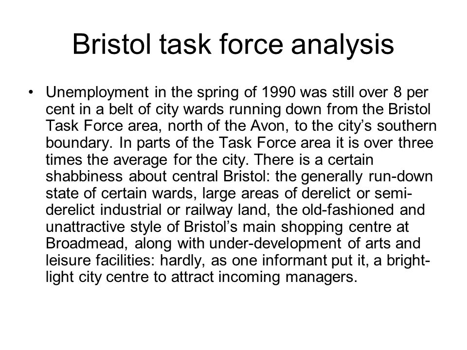 Bristol task force analysis Unemployment in the spring of 1990 was still over 8 per cent in a belt of city wards running down from the Bristol Task Force area, north of the Avon, to the citys southern boundary.