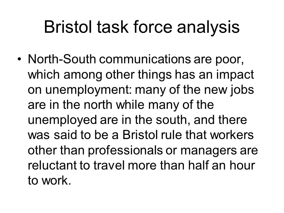 Bristol task force analysis North-South communications are poor, which among other things has an impact on unemployment: many of the new jobs are in the north while many of the unemployed are in the south, and there was said to be a Bristol rule that workers other than professionals or managers are reluctant to travel more than half an hour to work.