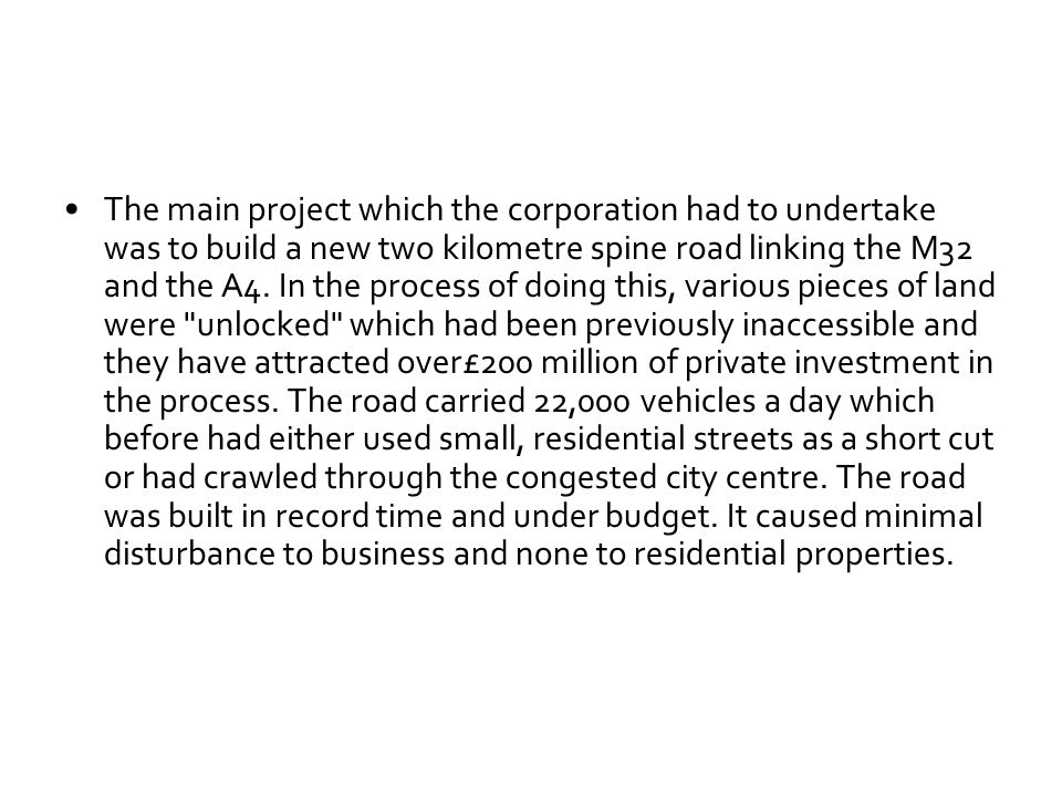 The main project which the corporation had to undertake was to build a new two kilometre spine road linking the M32 and the A4. In the process of doin