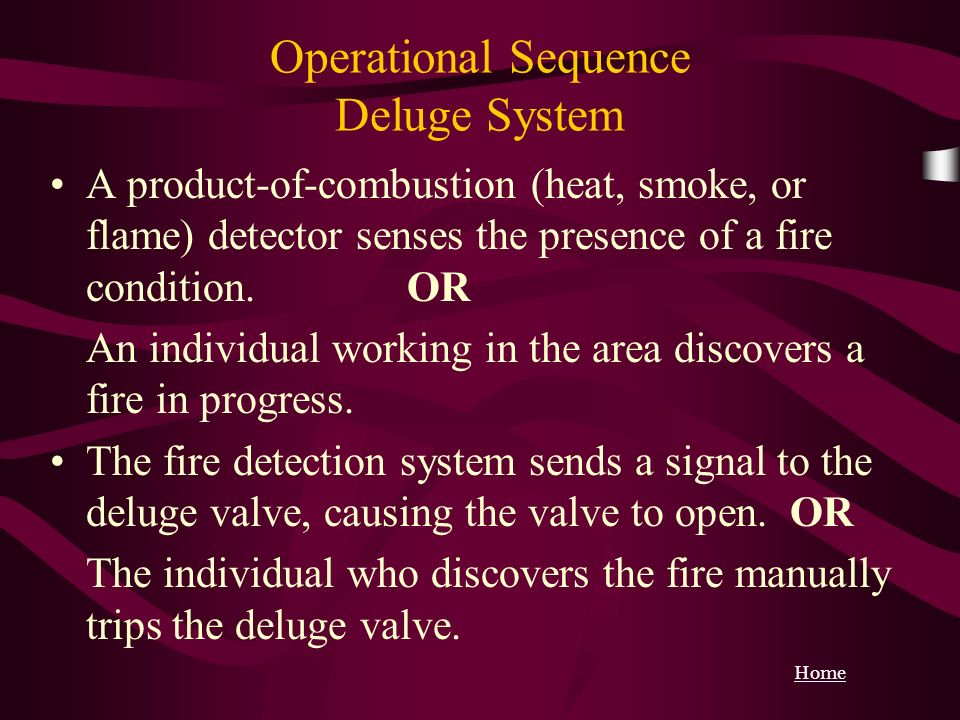 Operational Sequence Deluge System A product-of-combustion (heat, smoke, or flame) detector senses the presence of a fire condition. OR An individual
