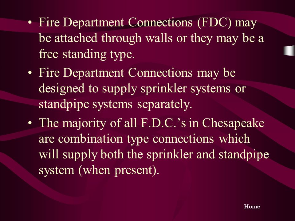 Home Fire Department Connections (FDC) may be attached through walls or they may be a free standing type. Fire Department Connections may be designed