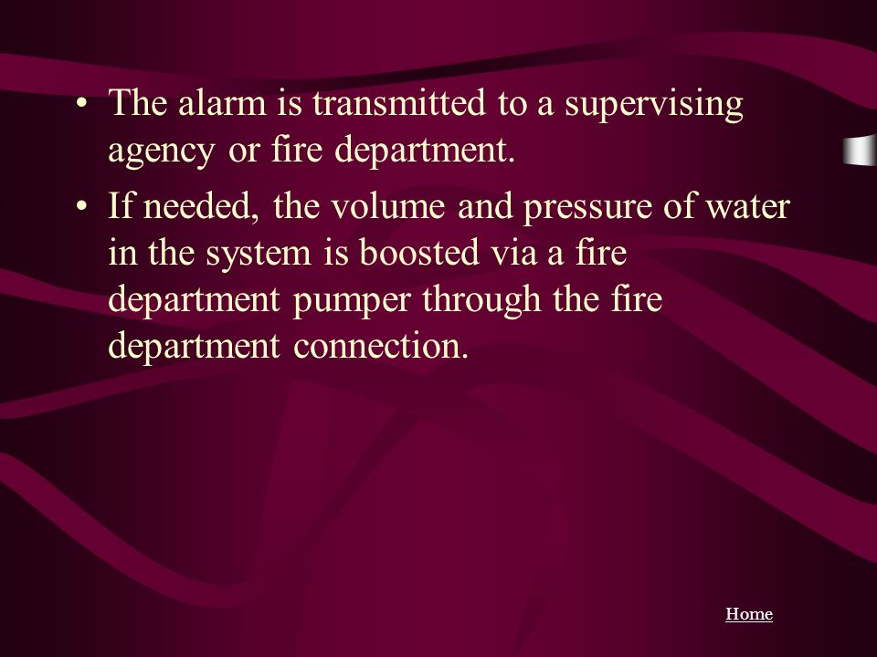 Home The alarm is transmitted to a supervising agency or fire department. If needed, the volume and pressure of water in the system is boosted via a f