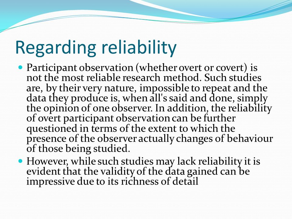 Regarding reliability Participant observation (whether overt or covert) is not the most reliable research method. Such studies are, by their very natu
