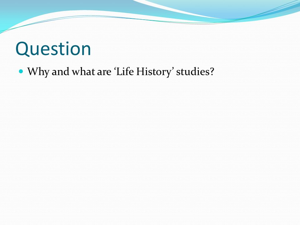 Question Why and what are Life History studies?