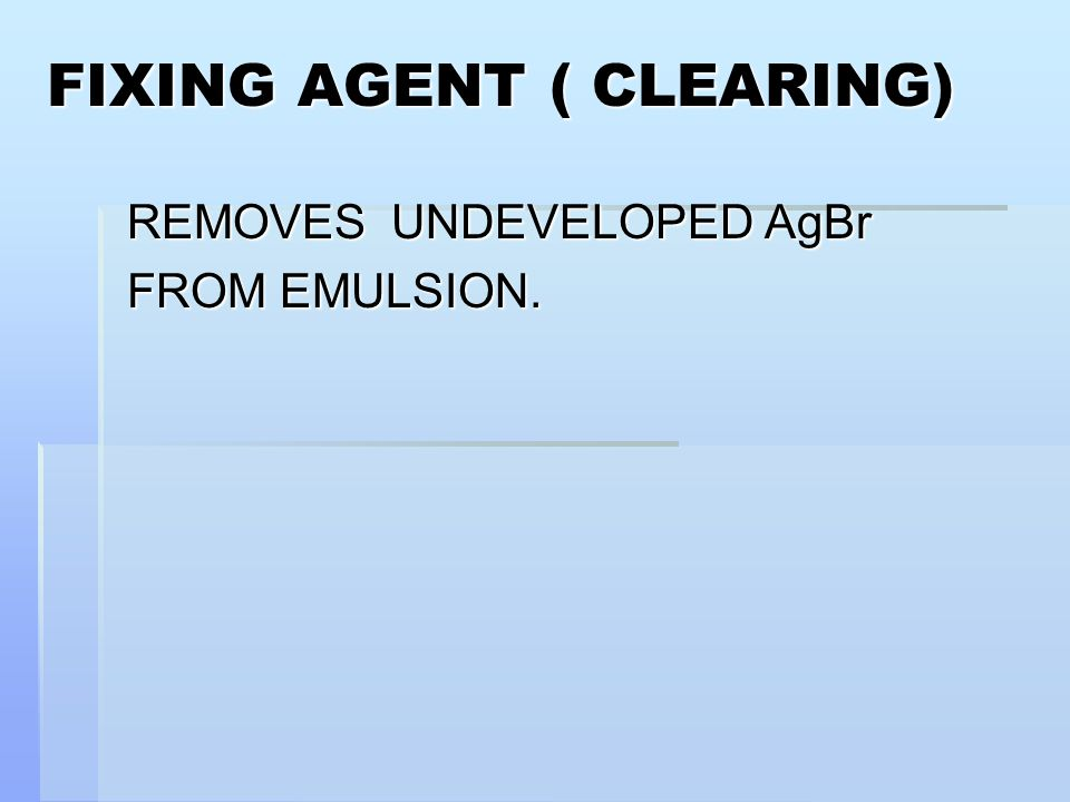 FIXING AGENT ( CLEARING) REMOVES UNDEVELOPED AgBr FROM EMULSION.