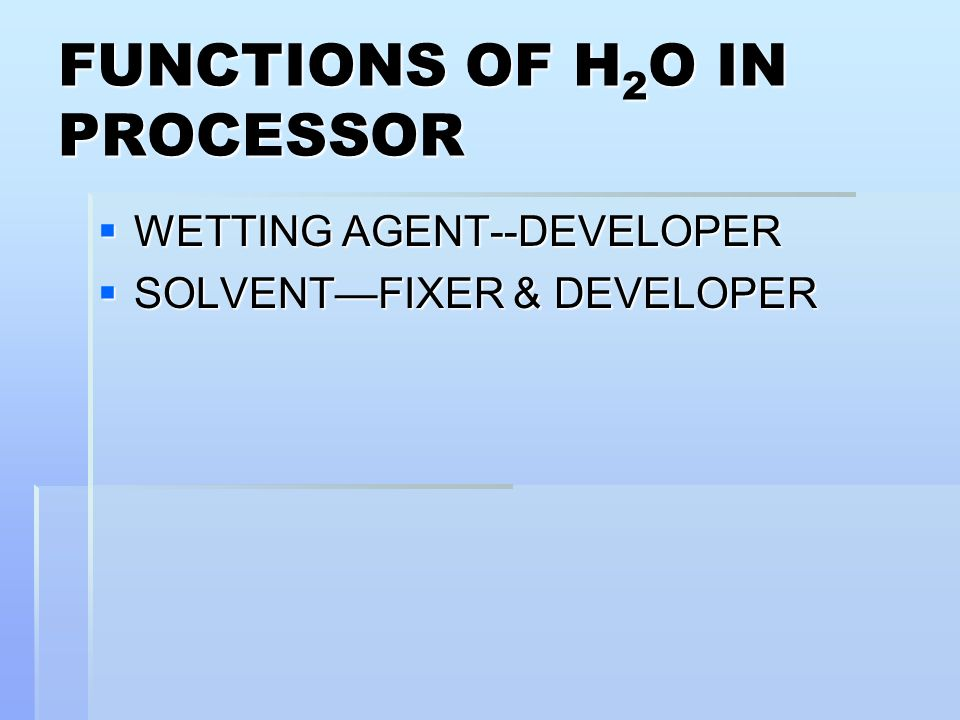 FUNCTIONS OF H 2 O IN PROCESSOR WETTING AGENT--DEVELOPER WETTING AGENT--DEVELOPER SOLVENTFIXER & DEVELOPER SOLVENTFIXER & DEVELOPER